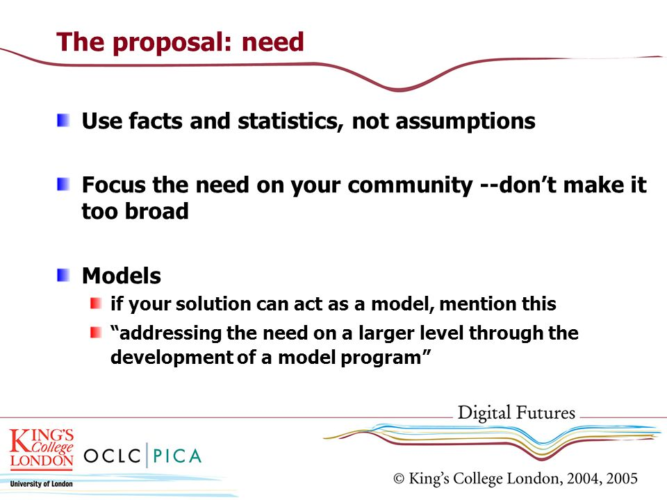 The proposal: need Use facts and statistics, not assumptions Focus the need on your community --dont make it too broad Models if your solution can act