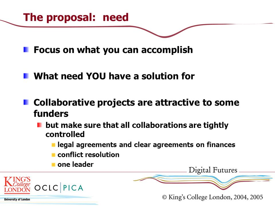 The proposal: need Focus on what you can accomplish What need YOU have a solution for Collaborative projects are attractive to some funders but make s