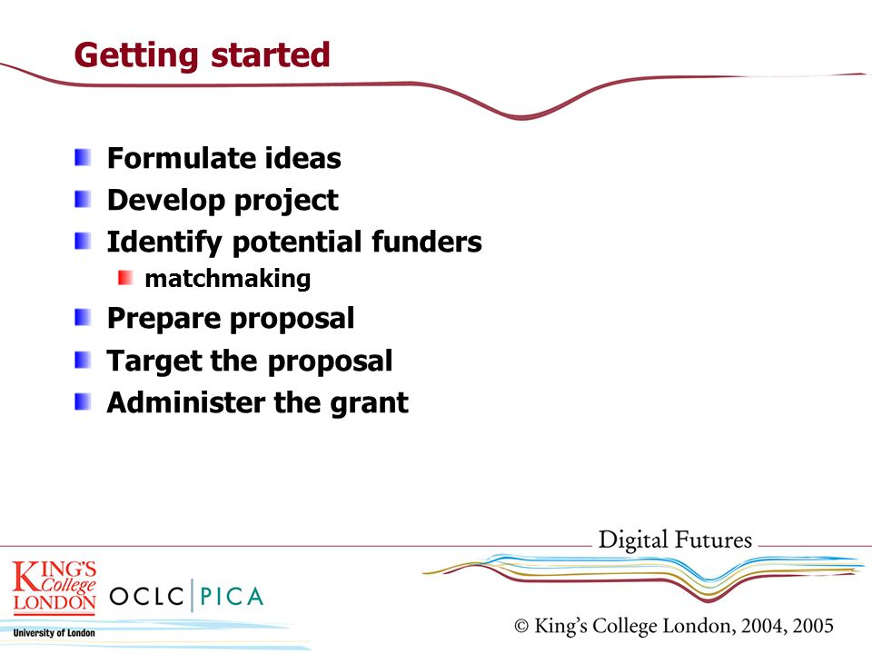 Getting started Formulate ideas Develop project Identify potential funders matchmaking Prepare proposal Target the proposal Administer the grant