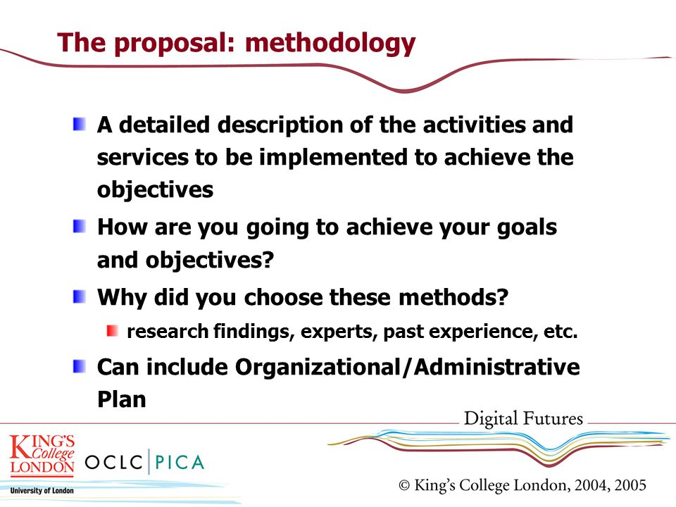 The proposal: methodology A detailed description of the activities and services to be implemented to achieve the objectives How are you going to achie