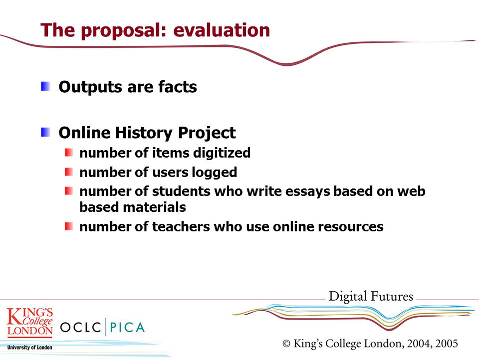The proposal: evaluation Outputs are facts Online History Project number of items digitized number of users logged number of students who write essays
