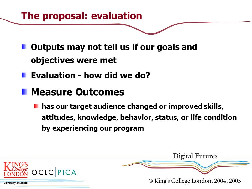 The proposal: evaluation Outputs may not tell us if our goals and objectives were met Evaluation - how did we do? Measure Outcomes has our target audi