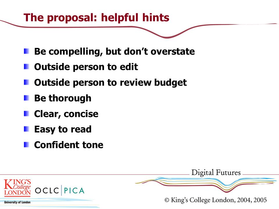 The proposal: helpful hints Be compelling, but dont overstate Outside person to edit Outside person to review budget Be thorough Clear, concise Easy t