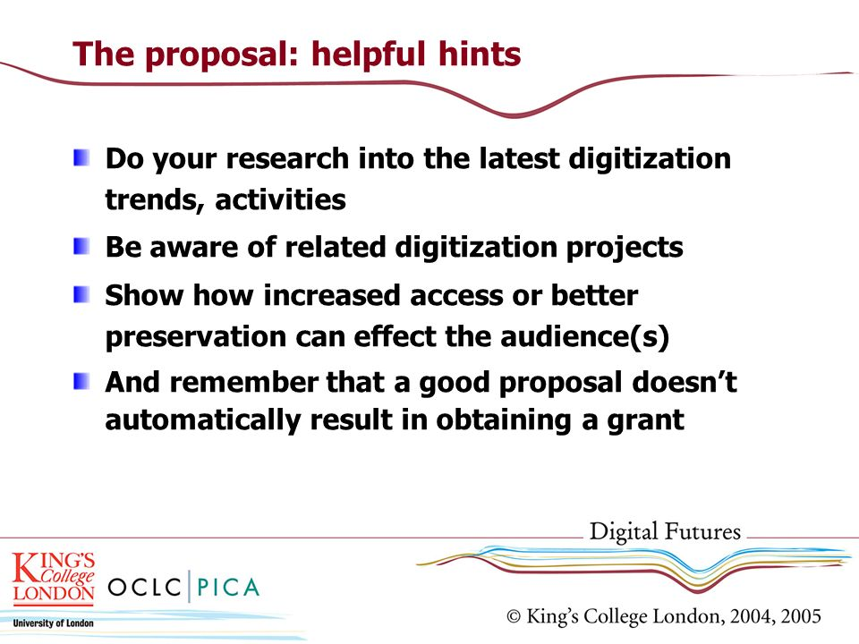 The proposal: helpful hints Do your research into the latest digitization trends, activities Be aware of related digitization projects Show how increa