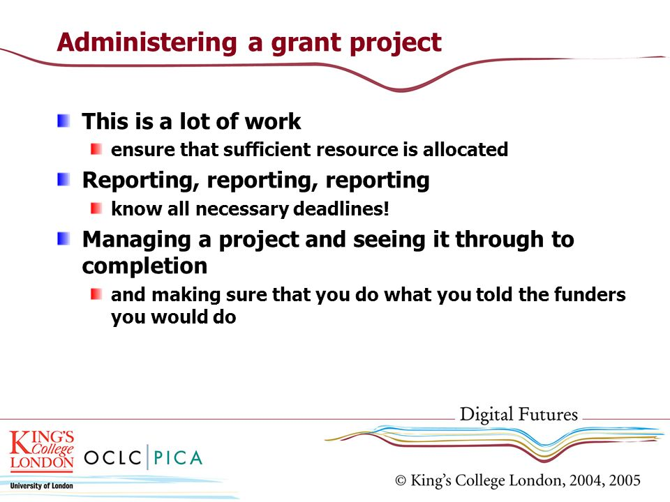 Administering a grant project This is a lot of work ensure that sufficient resource is allocated Reporting, reporting, reporting know all necessary de