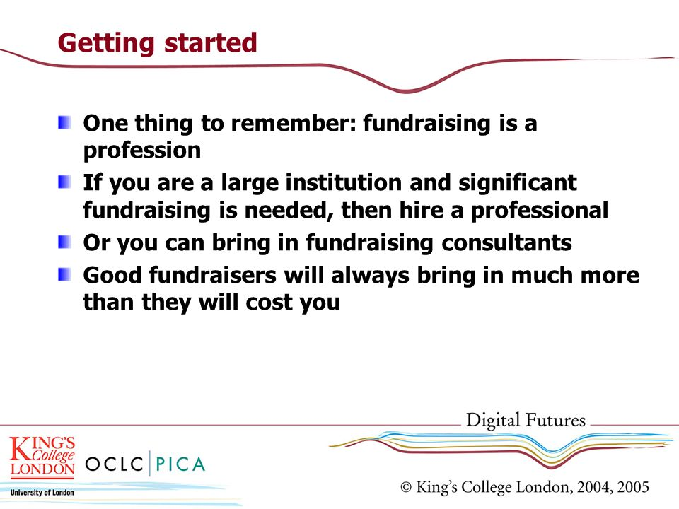 Getting started One thing to remember: fundraising is a profession If you are a large institution and significant fundraising is needed, then hire a p