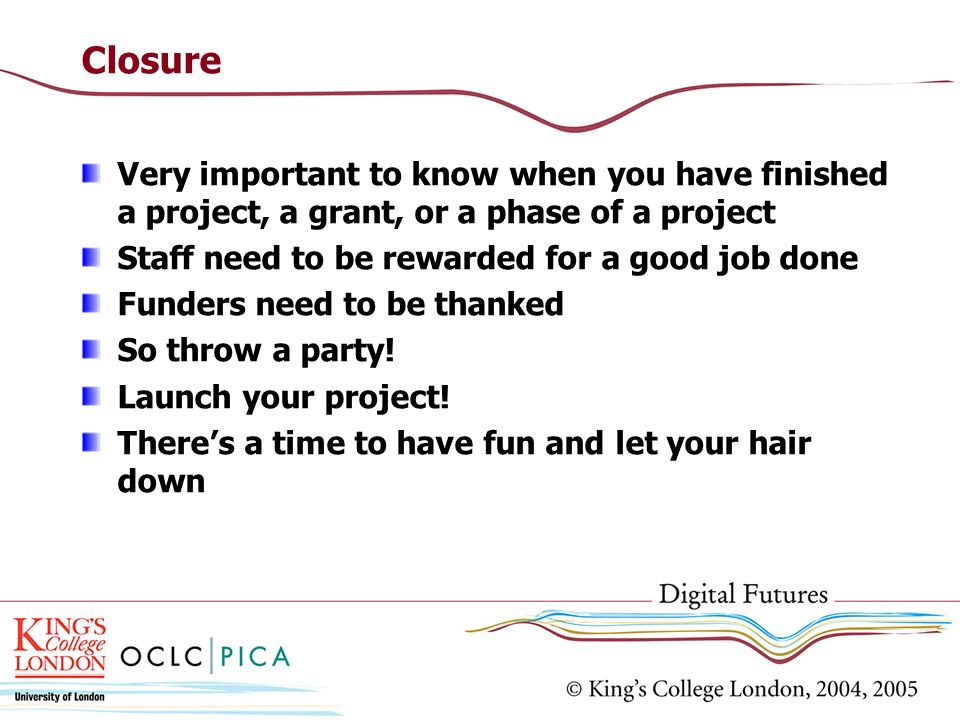 Closure Very important to know when you have finished a project, a grant, or a phase of a project Staff need to be rewarded for a good job done Funder