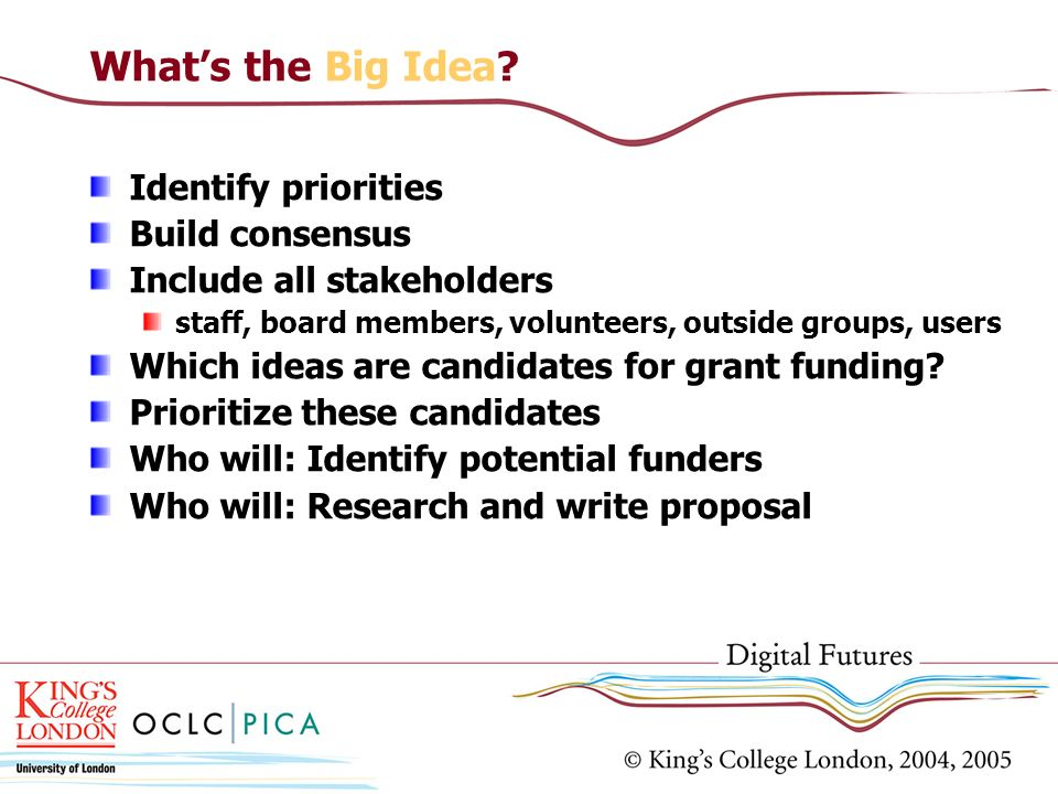 Whats the Big Idea? Identify priorities Build consensus Include all stakeholders staff, board members, volunteers, outside groups, users Which ideas a