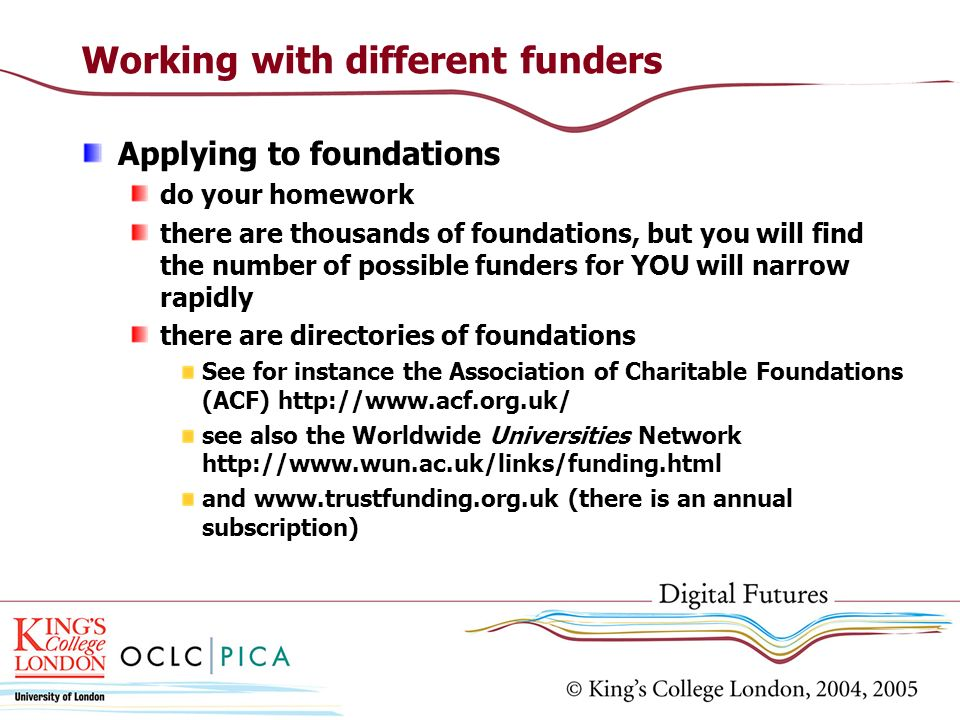Working with different funders Applying to foundations do your homework there are thousands of foundations, but you will find the number of possible f