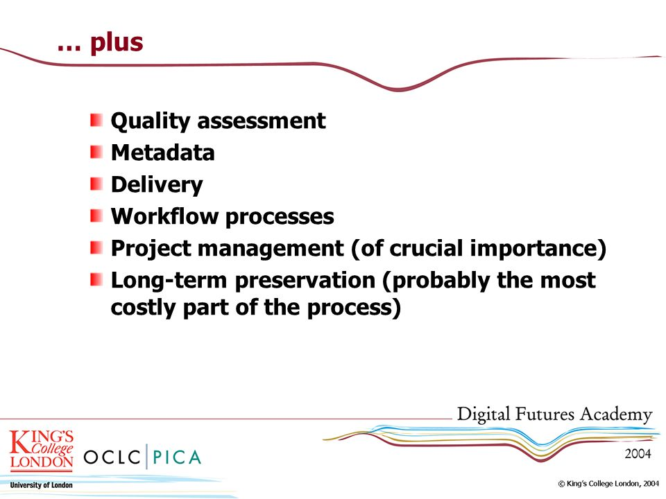 … plus Quality assessment Metadata Delivery Workflow processes Project management (of crucial importance) Long-term preservation (probably the most costly part of the process)