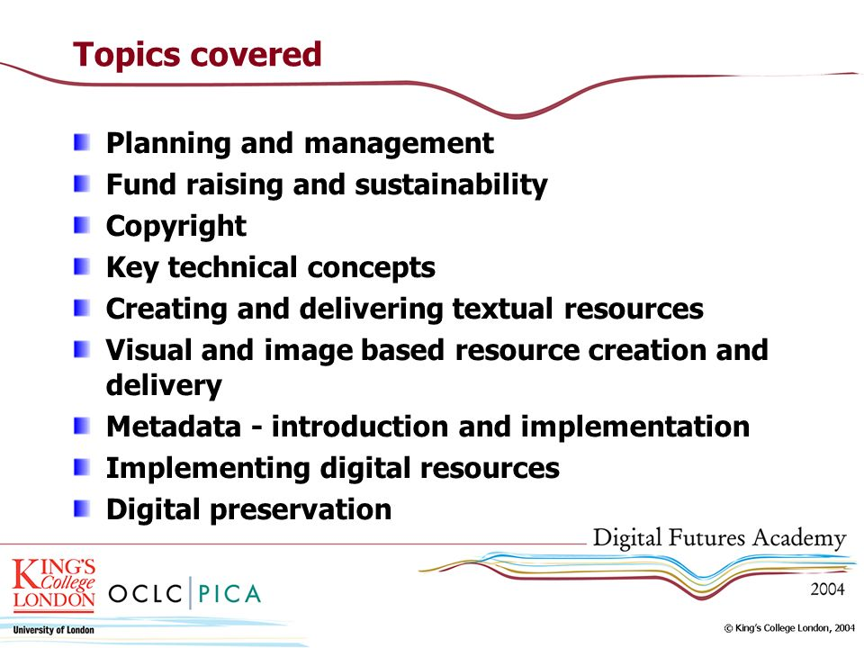 Topics covered Planning and management Fund raising and sustainability Copyright Key technical concepts Creating and delivering textual resources Visual and image based resource creation and delivery Metadata - introduction and implementation Implementing digital resources Digital preservation