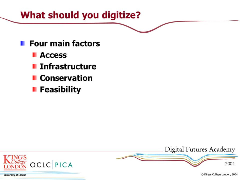 What should you digitize? Four main factors Access Infrastructure Conservation Feasibility