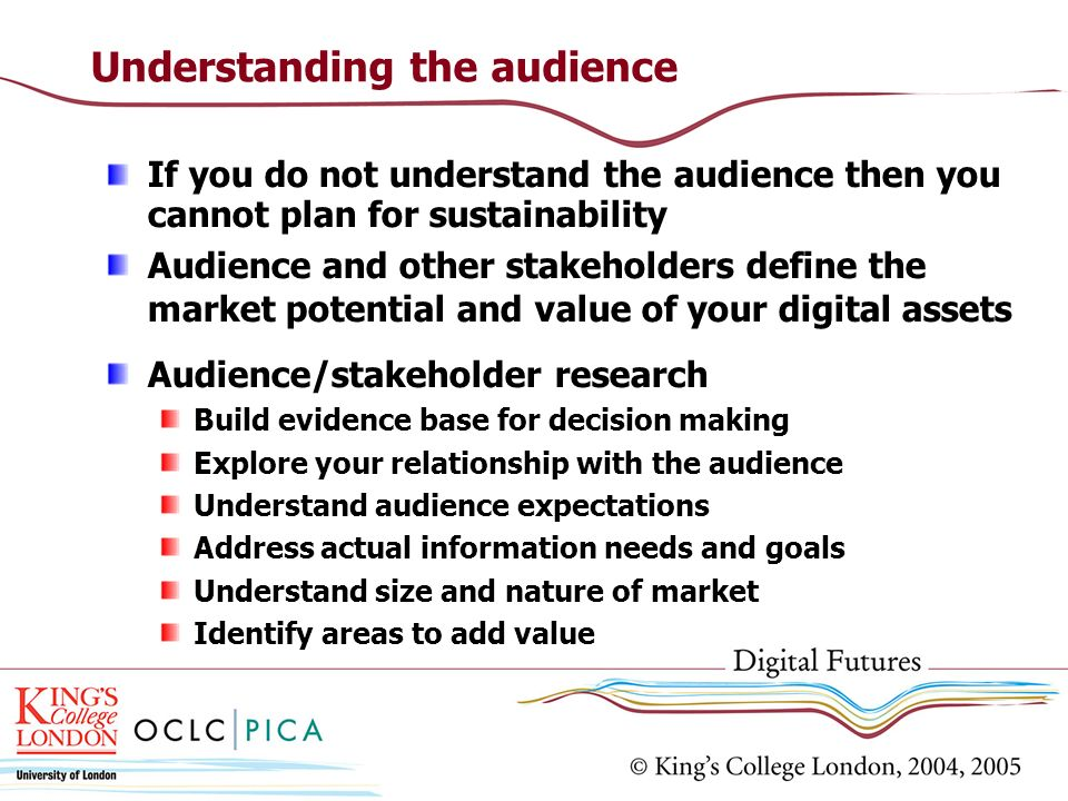 Understanding the audience If you do not understand the audience then you cannot plan for sustainability Audience and other stakeholders define the market potential and value of your digital assets Audience/stakeholder research Build evidence base for decision making Explore your relationship with the audience Understand audience expectations Address actual information needs and goals Understand size and nature of market Identify areas to add value