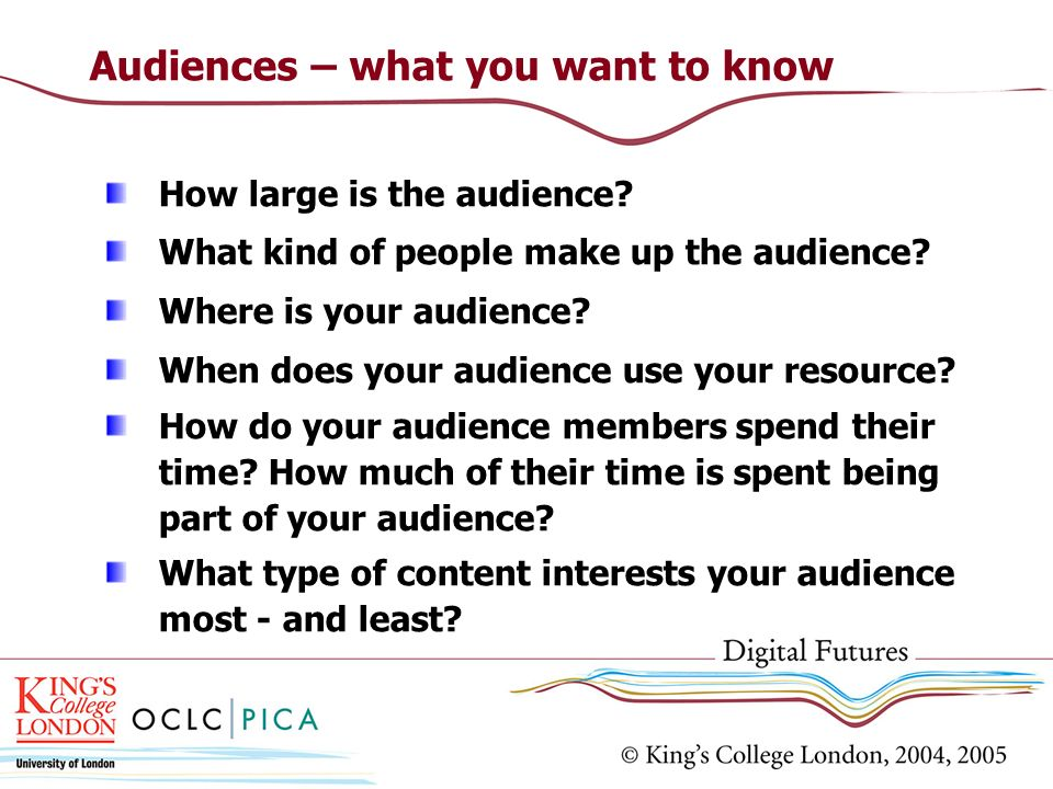 Audiences – what you want to know How large is the audience.
