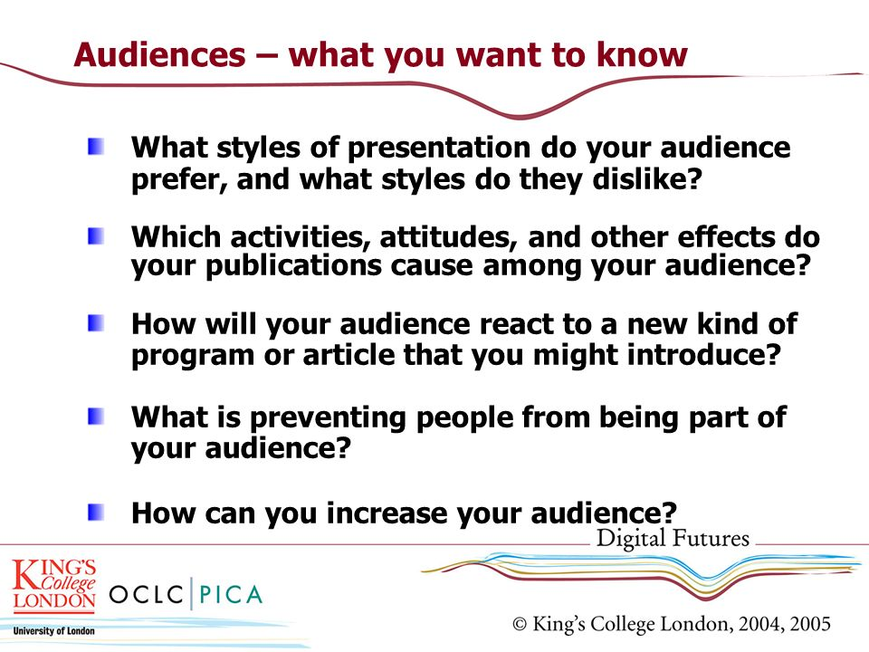 Audiences – what you want to know What styles of presentation do your audience prefer, and what styles do they dislike.