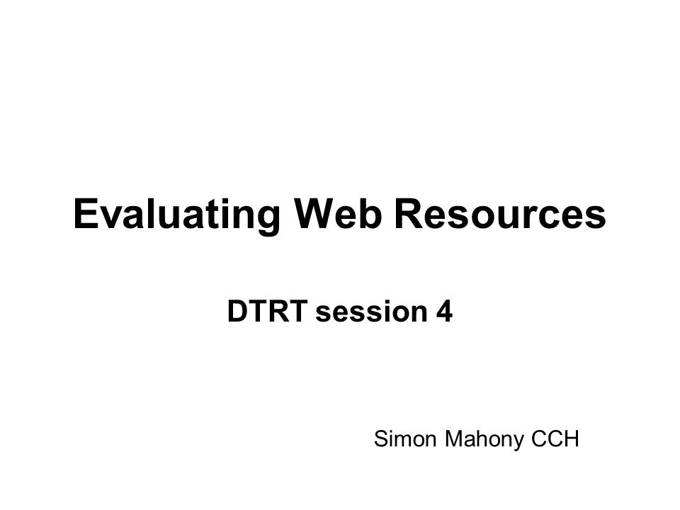 Evaluating Web Resources DTRT session 4 Simon Mahony CCH