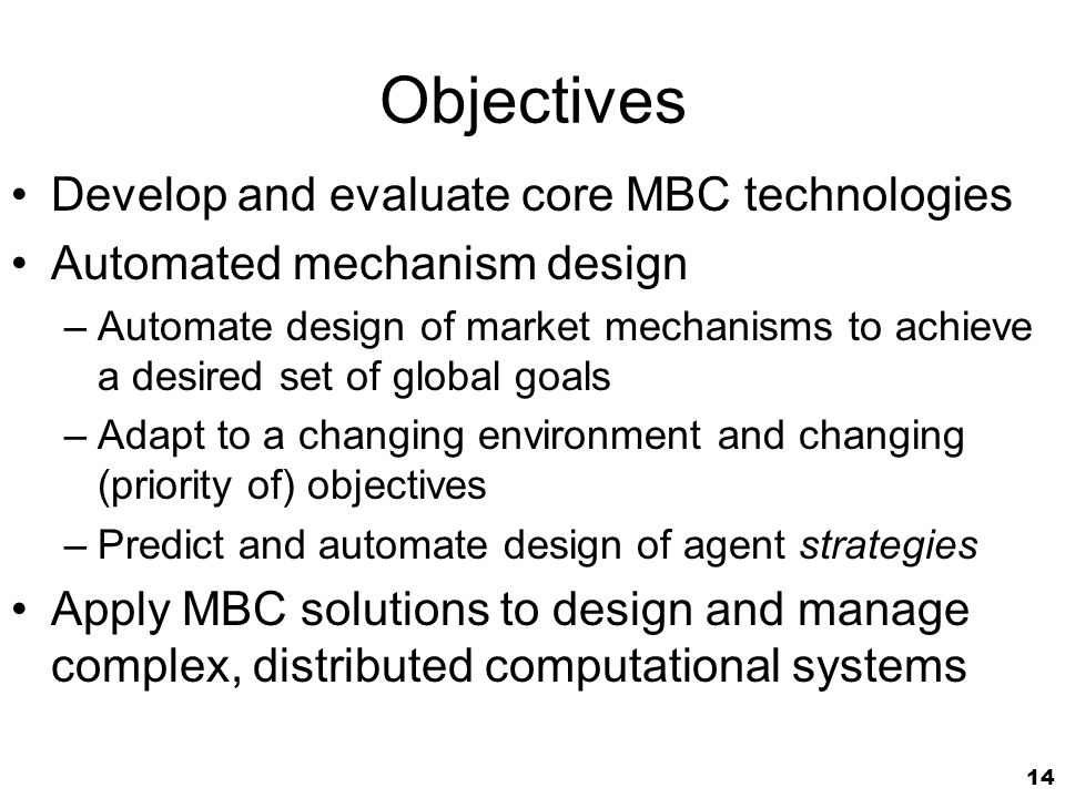 14 Objectives Develop and evaluate core MBC technologies Automated mechanism design –Automate design of market mechanisms to achieve a desired set of global goals –Adapt to a changing environment and changing (priority of) objectives –Predict and automate design of agent strategies Apply MBC solutions to design and manage complex, distributed computational systems