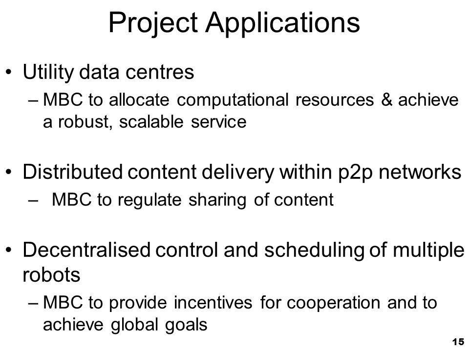 15 Project Applications Utility data centres –MBC to allocate computational resources & achieve a robust, scalable service Distributed content delivery within p2p networks –MBC to regulate sharing of content Decentralised control and scheduling of multiple robots –MBC to provide incentives for cooperation and to achieve global goals
