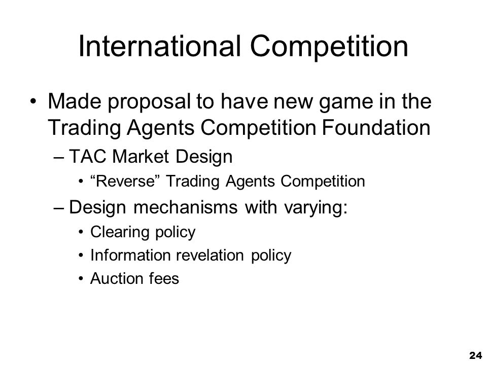 24 International Competition Made proposal to have new game in the Trading Agents Competition Foundation –TAC Market Design Reverse Trading Agents Competition –Design mechanisms with varying: Clearing policy Information revelation policy Auction fees