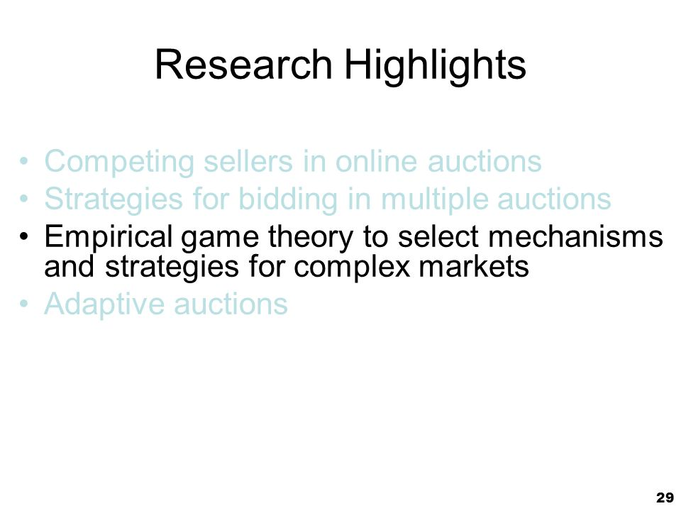29 Research Highlights Competing sellers in online auctions Strategies for bidding in multiple auctions Empirical game theory to select mechanisms and strategies for complex markets Adaptive auctions