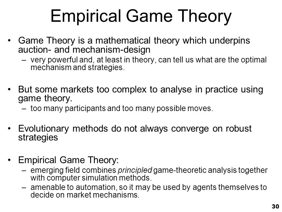 30 Empirical Game Theory Game Theory is a mathematical theory which underpins auction- and mechanism-design –very powerful and, at least in theory, can tell us what are the optimal mechanism and strategies.