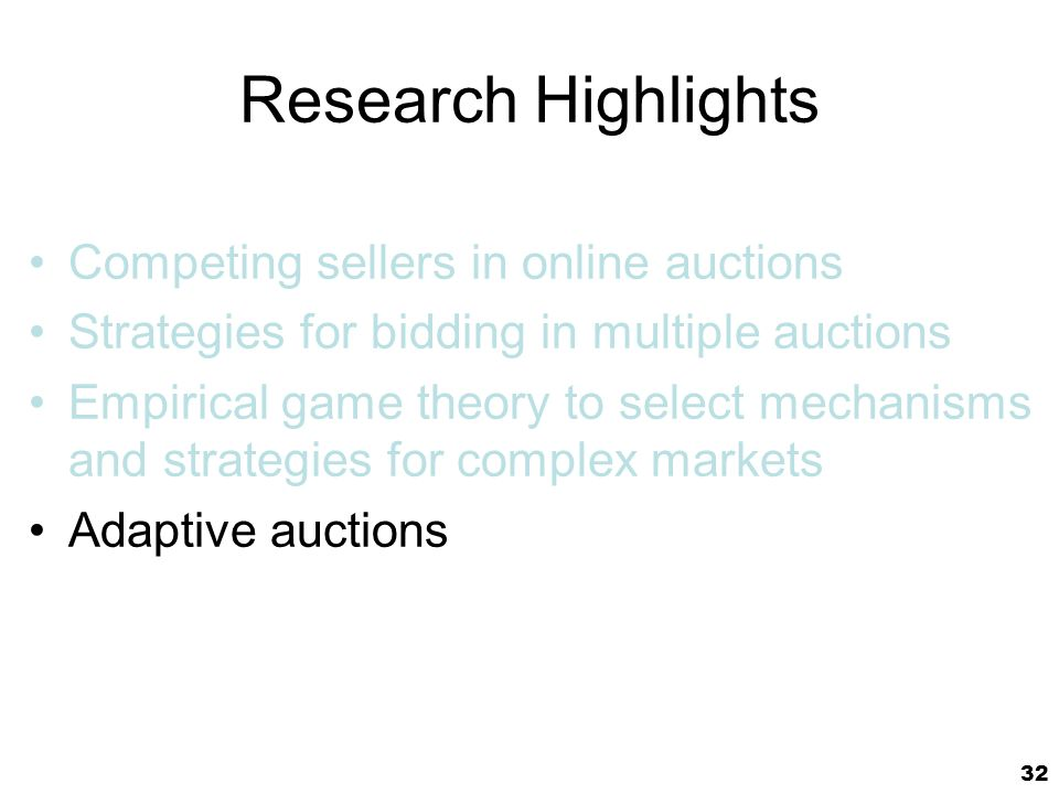 32 Research Highlights Competing sellers in online auctions Strategies for bidding in multiple auctions Empirical game theory to select mechanisms and strategies for complex markets Adaptive auctions