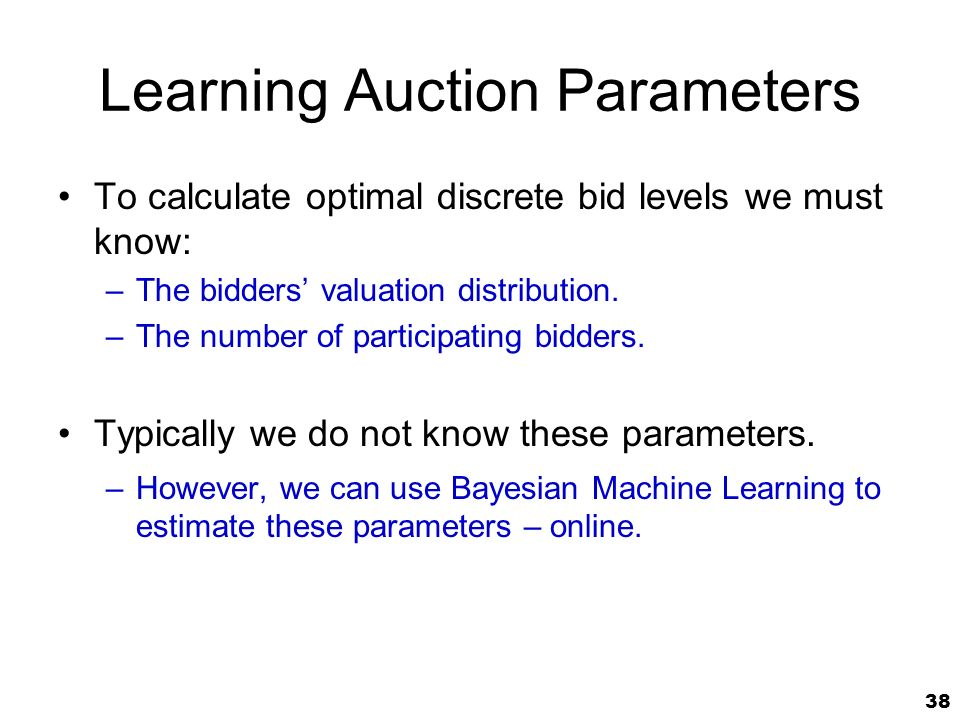 38 Learning Auction Parameters To calculate optimal discrete bid levels we must know: –The bidders valuation distribution.