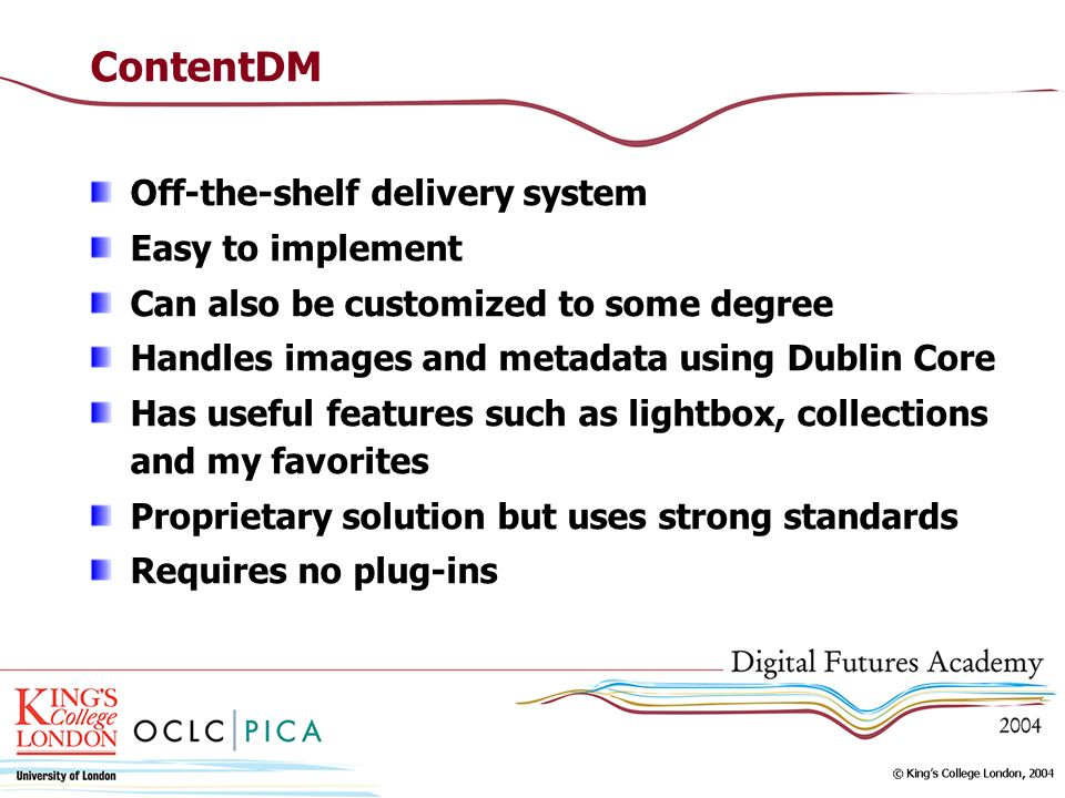 ContentDM Off-the-shelf delivery system Easy to implement Can also be customized to some degree Handles images and metadata using Dublin Core Has useful features such as lightbox, collections and my favorites Proprietary solution but uses strong standards Requires no plug-ins