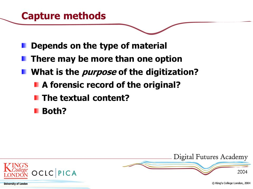 Capture methods Depends on the type of material There may be more than one option What is the purpose of the digitization.