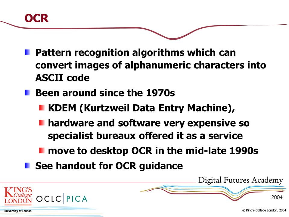 OCR Pattern recognition algorithms which can convert images of alphanumeric characters into ASCII code Been around since the 1970s KDEM (Kurtzweil Dat
