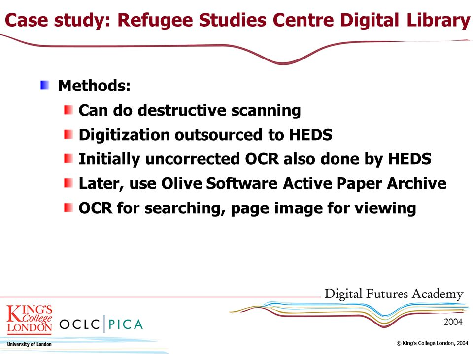 Case study: Refugee Studies Centre Digital Library Methods: Can do destructive scanning Digitization outsourced to HEDS Initially uncorrected OCR also done by HEDS Later, use Olive Software Active Paper Archive OCR for searching, page image for viewing