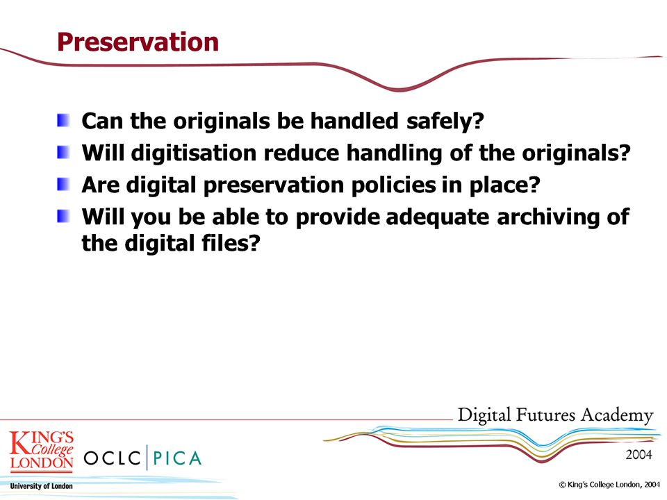Preservation Can the originals be handled safely? Will digitisation reduce handling of the originals? Are digital preservation policies in place? Will