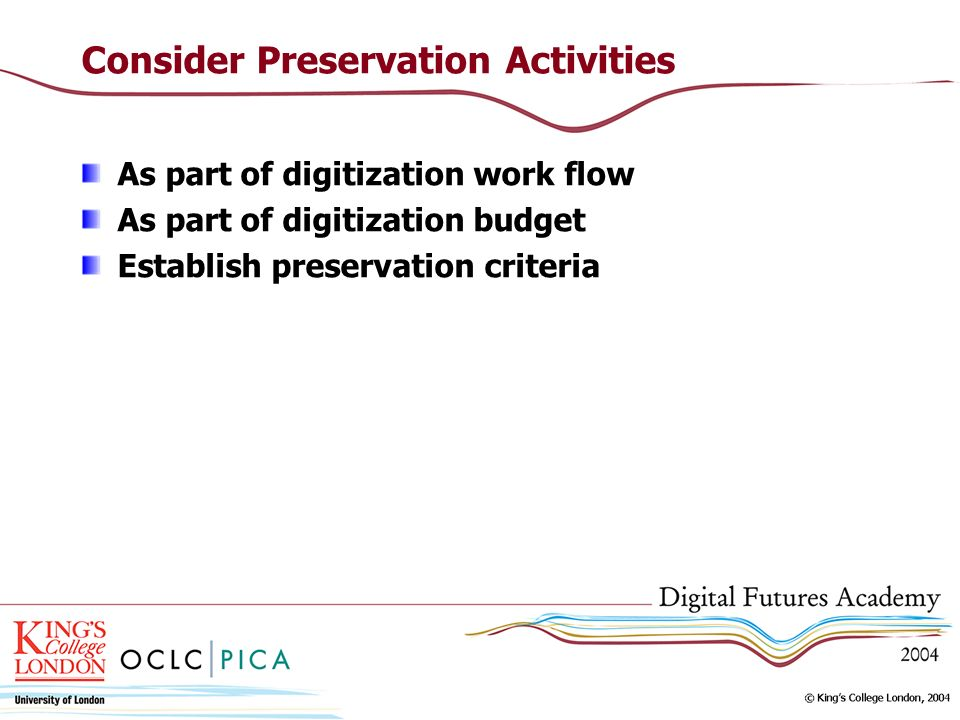 Consider Preservation Activities As part of digitization work flow As part of digitization budget Establish preservation criteria
