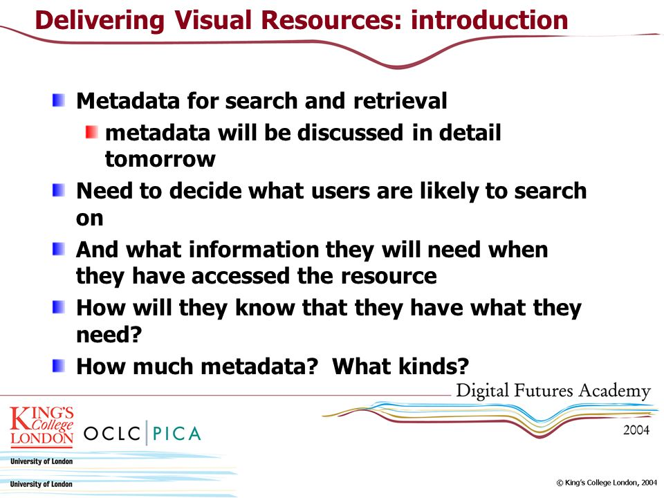Metadata for search and retrieval metadata will be discussed in detail tomorrow Need to decide what users are likely to search on And what information they will need when they have accessed the resource How will they know that they have what they need.