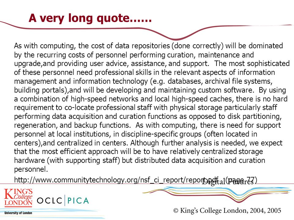 A very long quote…… As with computing, the cost of data repositories (done correctly) will be dominated by the recurring costs of personnel performing curation, maintenance and upgrade,and providing user advice, assistance, and support.