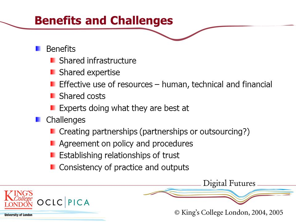 Benefits and Challenges Benefits Shared infrastructure Shared expertise Effective use of resources – human, technical and financial Shared costs Experts doing what they are best at Challenges Creating partnerships (partnerships or outsourcing ) Agreement on policy and procedures Establishing relationships of trust Consistency of practice and outputs