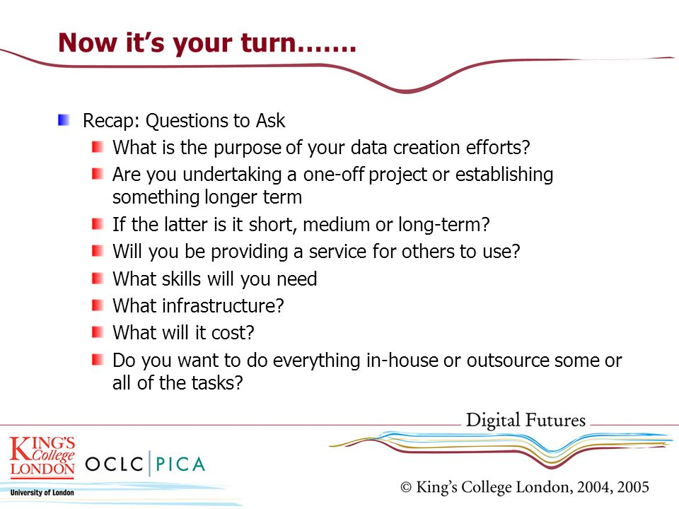 Now its your turn……. Recap: Questions to Ask What is the purpose of your data creation efforts.