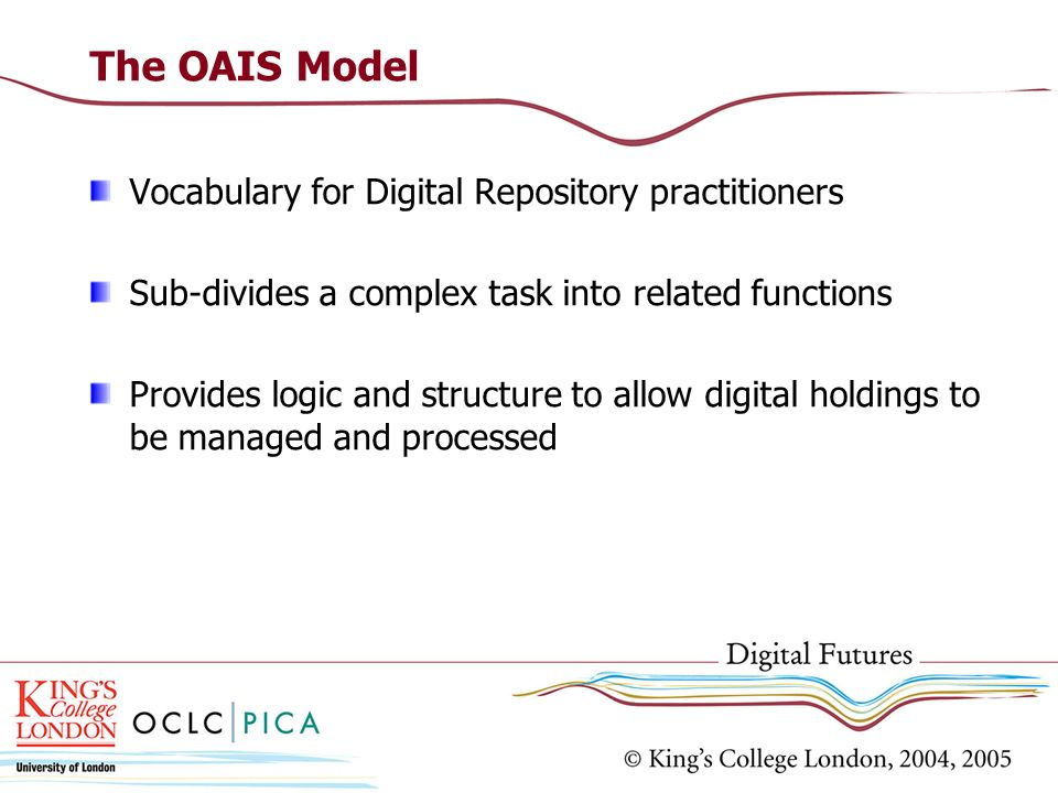 The OAIS Model Vocabulary for Digital Repository practitioners Sub-divides a complex task into related functions Provides logic and structure to allow digital holdings to be managed and processed