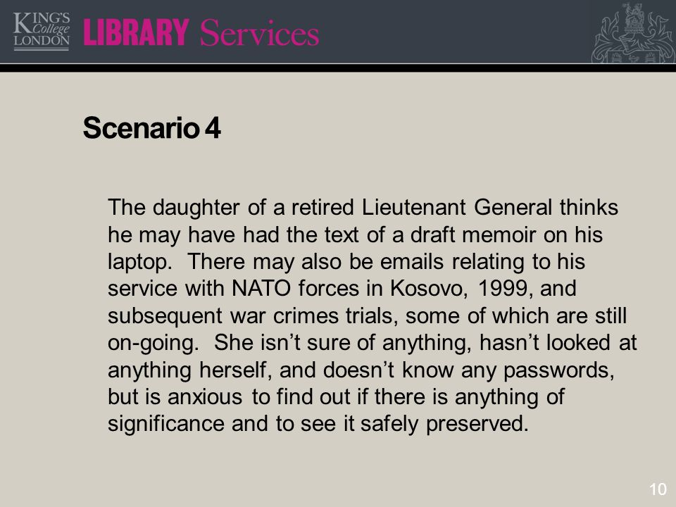 10 Scenario 4 The daughter of a retired Lieutenant General thinks he may have had the text of a draft memoir on his laptop. There may also be emails r