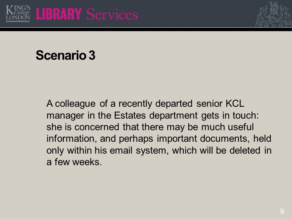 9 Scenario 3 A colleague of a recently departed senior KCL manager in the Estates department gets in touch: she is concerned that there may be much us