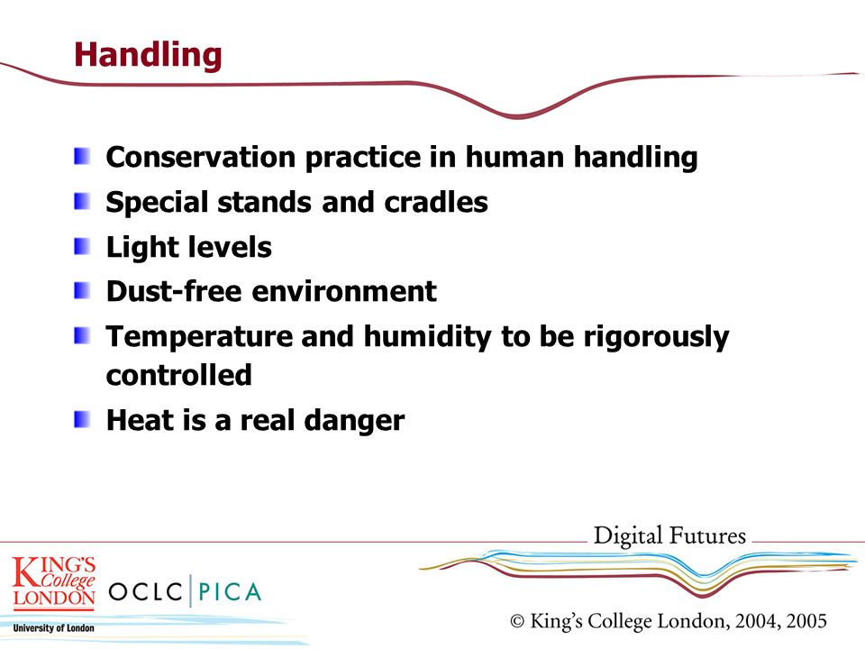Handling Conservation practice in human handling Special stands and cradles Light levels Dust-free environment Temperature and humidity to be rigorously controlled Heat is a real danger