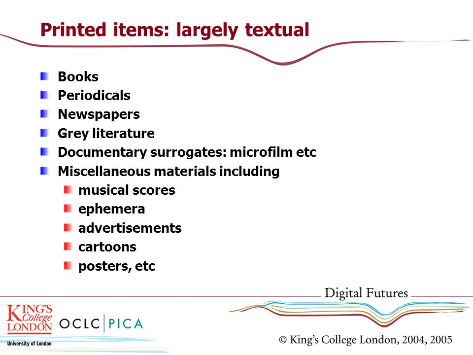 Printed items: largely textual Books Periodicals Newspapers Grey literature Documentary surrogates: microfilm etc Miscellaneous materials including mu