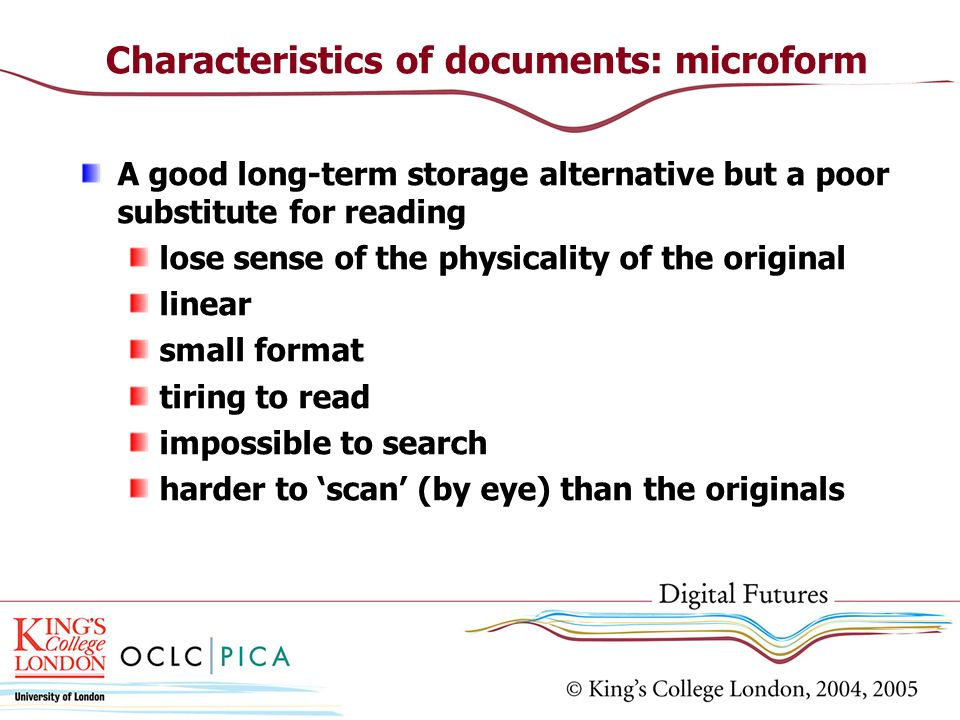 Characteristics of documents: microform A good long-term storage alternative but a poor substitute for reading lose sense of the physicality of the original linear small format tiring to read impossible to search harder to scan (by eye) than the originals