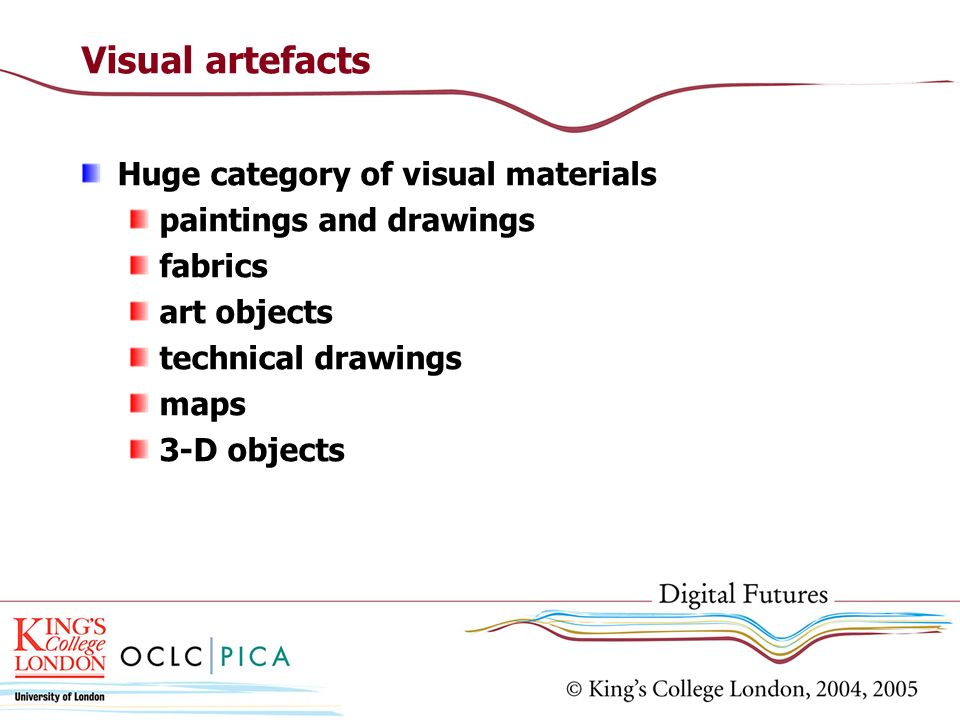 Visual artefacts Huge category of visual materials paintings and drawings fabrics art objects technical drawings maps 3-D objects