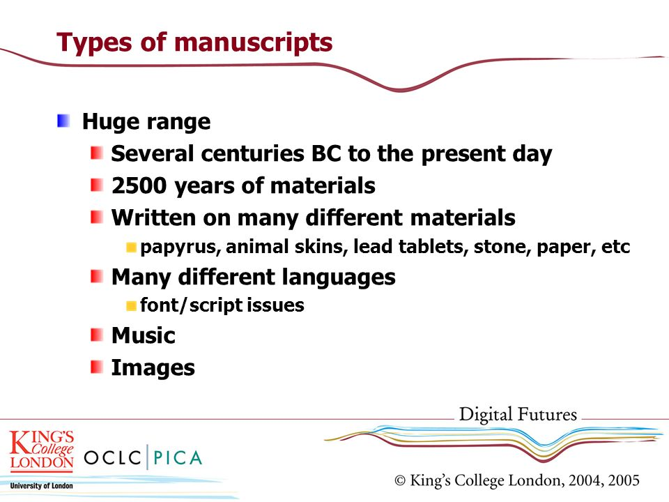 Types of manuscripts Huge range Several centuries BC to the present day 2500 years of materials Written on many different materials papyrus, animal skins, lead tablets, stone, paper, etc Many different languages font/script issues Music Images