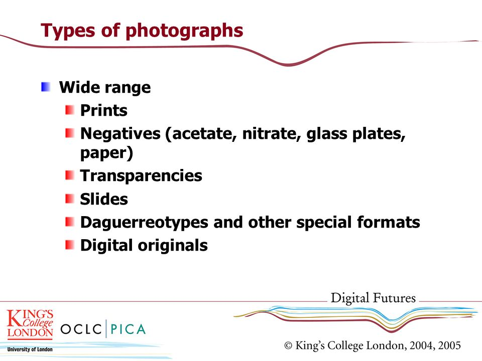 Types of photographs Wide range Prints Negatives (acetate, nitrate, glass plates, paper) Transparencies Slides Daguerreotypes and other special format