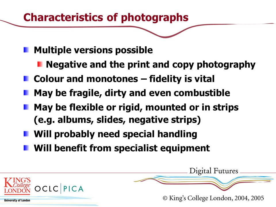 Characteristics of photographs Multiple versions possible Negative and the print and copy photography Colour and monotones – fidelity is vital May be