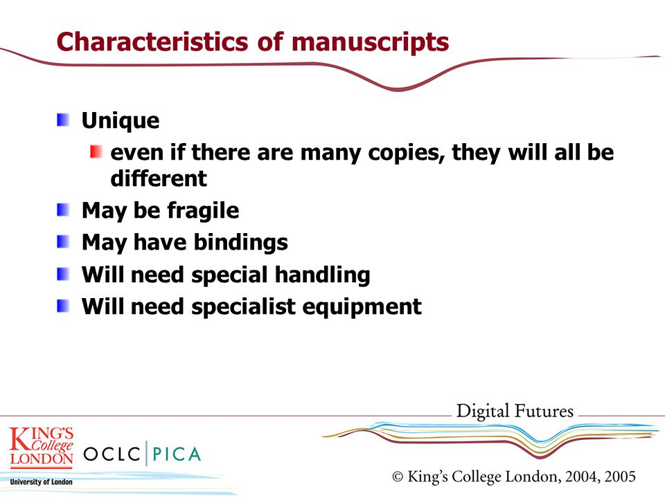 Characteristics of manuscripts Unique even if there are many copies, they will all be different May be fragile May have bindings Will need special han