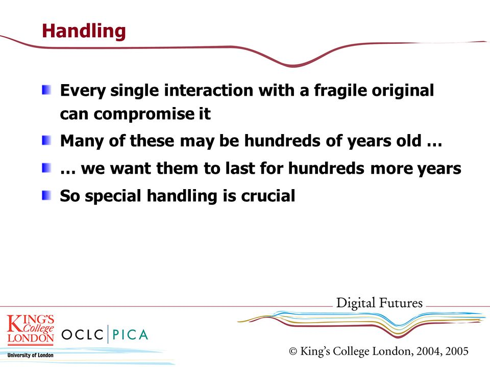 Handling Every single interaction with a fragile original can compromise it Many of these may be hundreds of years old … … we want them to last for hundreds more years So special handling is crucial