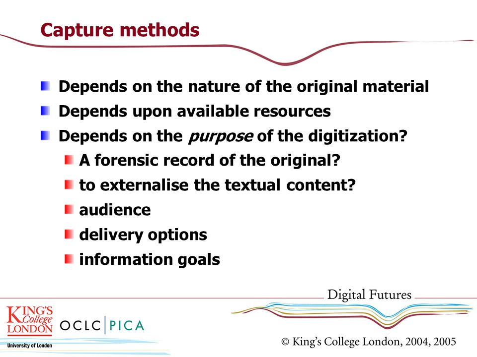 Capture methods Depends on the nature of the original material Depends upon available resources Depends on the purpose of the digitization? A forensic